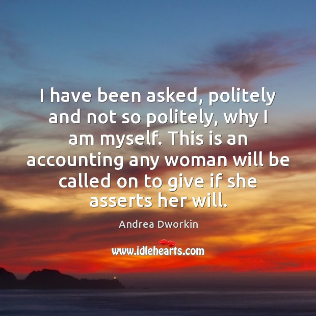 I have been asked, politely and not so politely, why I am Andrea Dworkin Picture Quote
