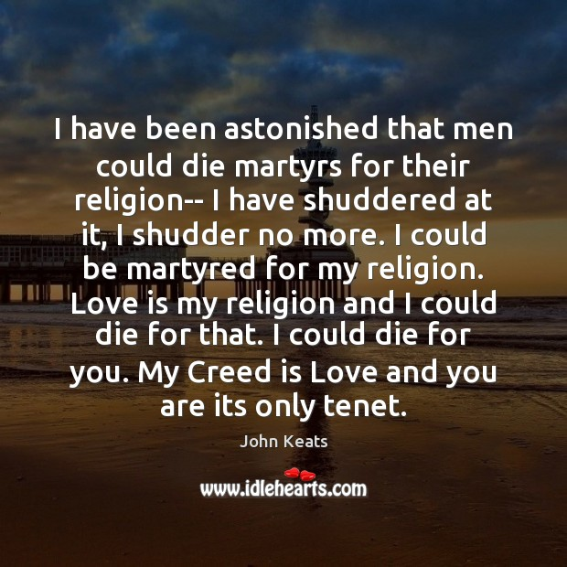 I have been astonished that men could die martyrs for their religion– John Keats Picture Quote