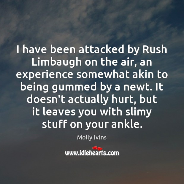 I have been attacked by Rush Limbaugh on the air, an experience Molly Ivins Picture Quote