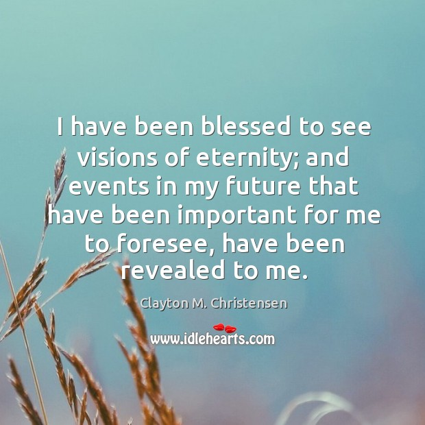 Image, I have been blessed to see visions of eternity; and events in my future that have been important