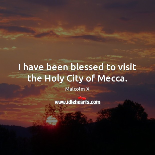 I have been blessed to visit the Holy City of Mecca. Malcolm X Picture Quote