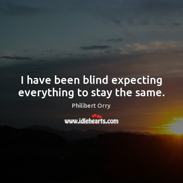 Image, I have been blind expecting everything to stay the same.