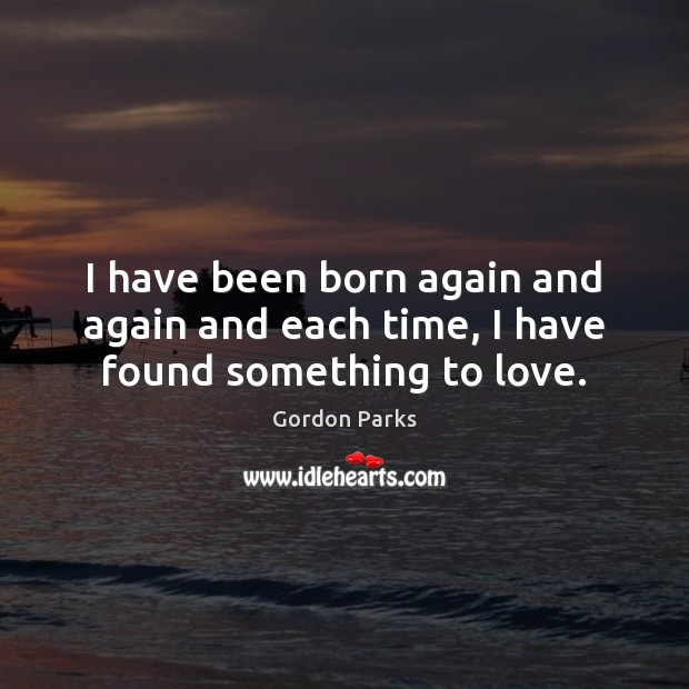I have been born again and again and each time, I have found something to love. Image