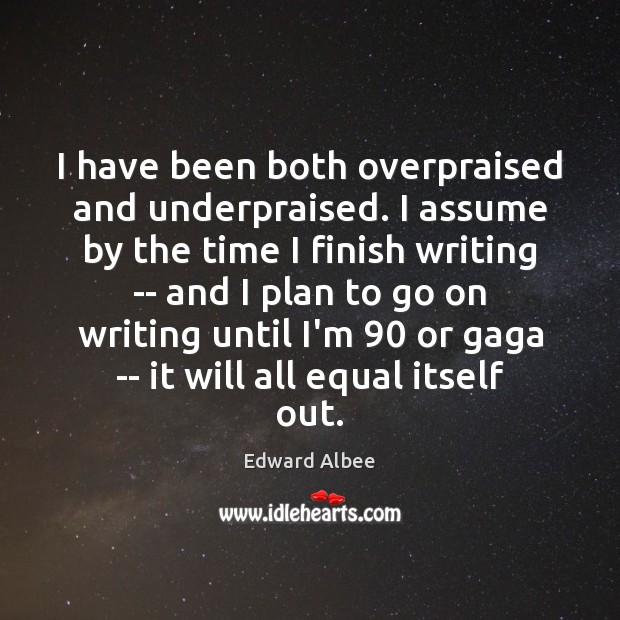 I have been both overpraised and underpraised. I assume by the time Plan Quotes Image