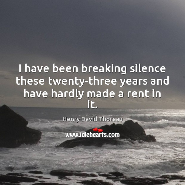 I have been breaking silence these twenty-three years and have hardly made a rent in it. Image