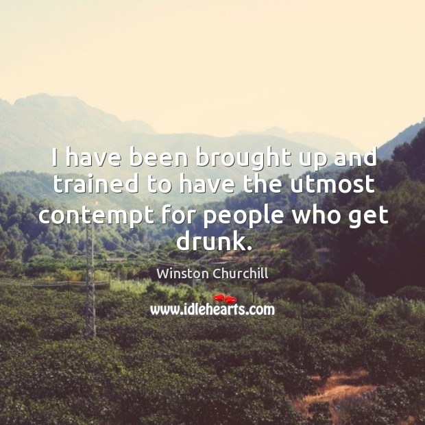 I have been brought up and trained to have the utmost contempt for people who get drunk. Image