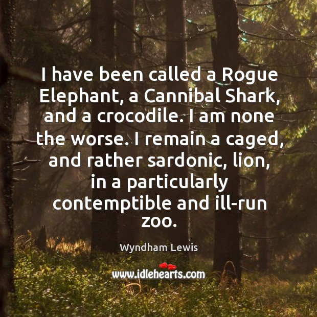 I have been called a Rogue Elephant, a Cannibal Shark, and a Image