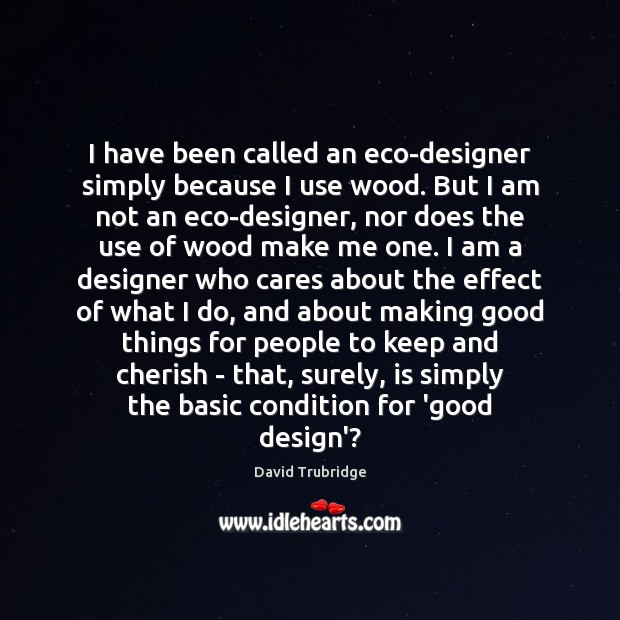 I have been called an eco-designer simply because I use wood. But Image