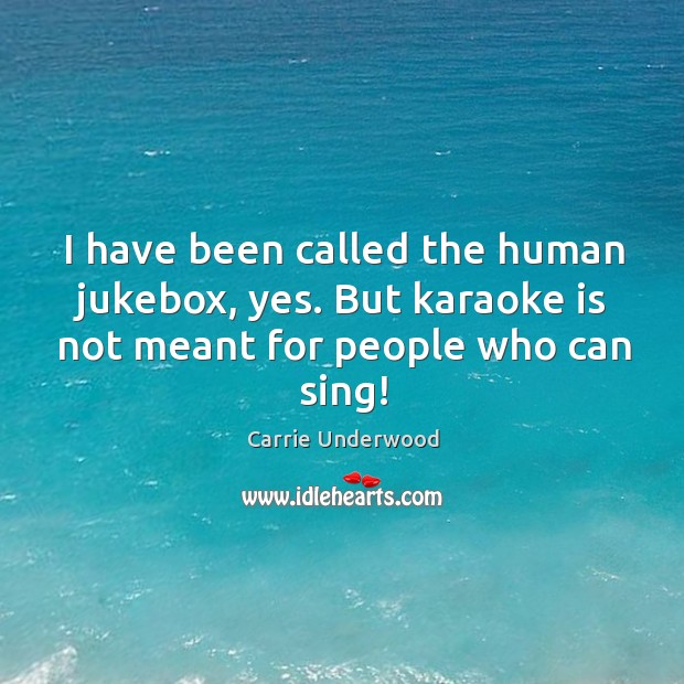 I have been called the human jukebox, yes. But karaoke is not Image