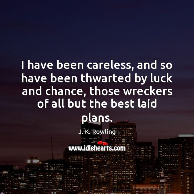 Image, I have been careless, and so have been thwarted by luck and