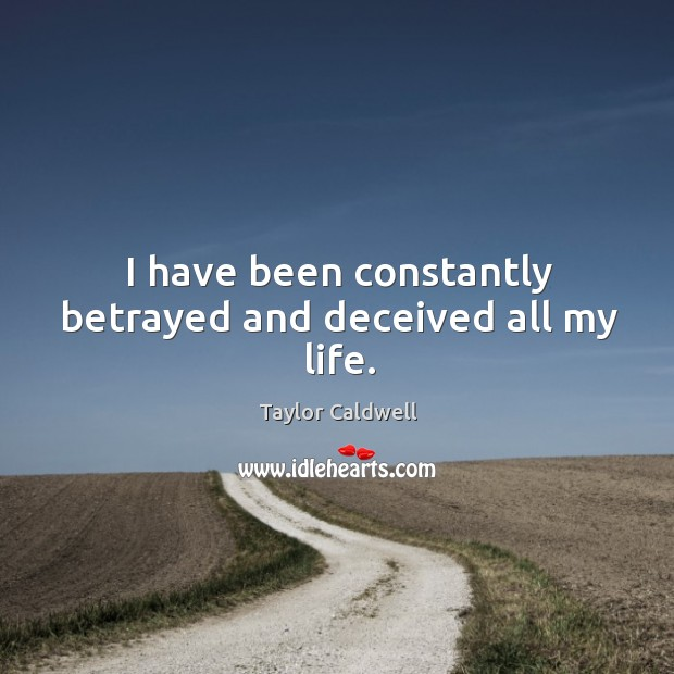 I have been constantly betrayed and deceived all my life. Taylor Caldwell Picture Quote