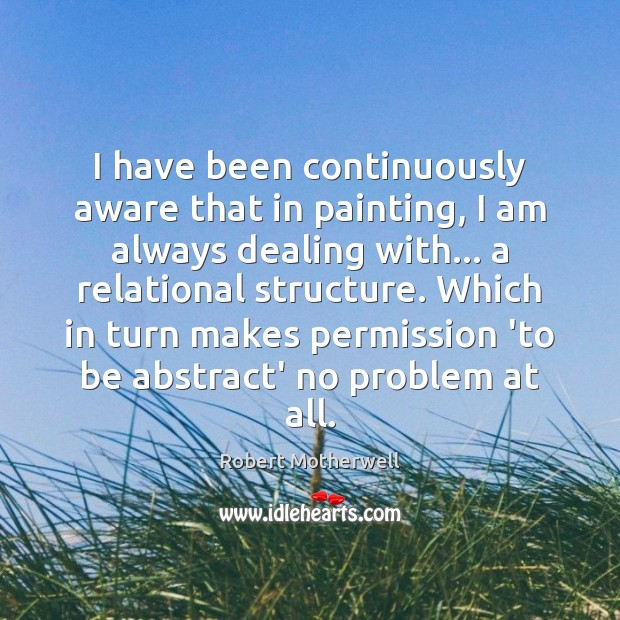 I have been continuously aware that in painting, I am always dealing Robert Motherwell Picture Quote