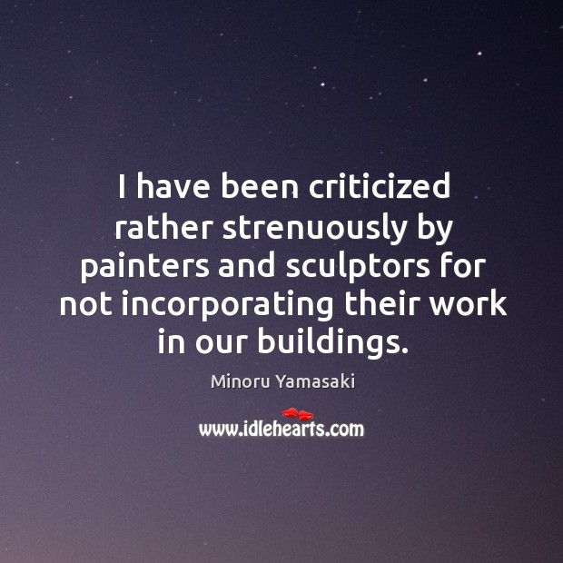 I have been criticized rather strenuously by painters and sculptors for not incorporating their work in our buildings. Image