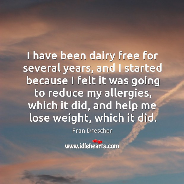 I have been dairy free for several years, and I started because I felt it was going to reduce Fran Drescher Picture Quote