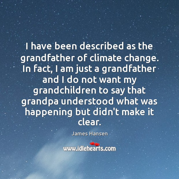 I have been described as the grandfather of climate change. In fact, James Hansen Picture Quote