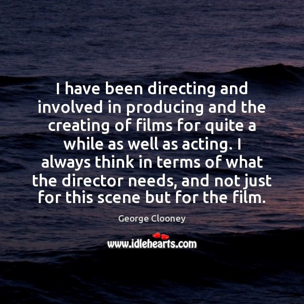 I have been directing and involved in producing and the creating of George Clooney Picture Quote