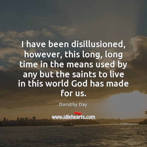 I have been disillusioned, however, this long, long time in the means Dorothy Day Picture Quote