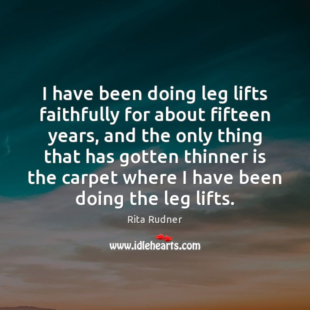 Image, I have been doing leg lifts faithfully for about fifteen years, and