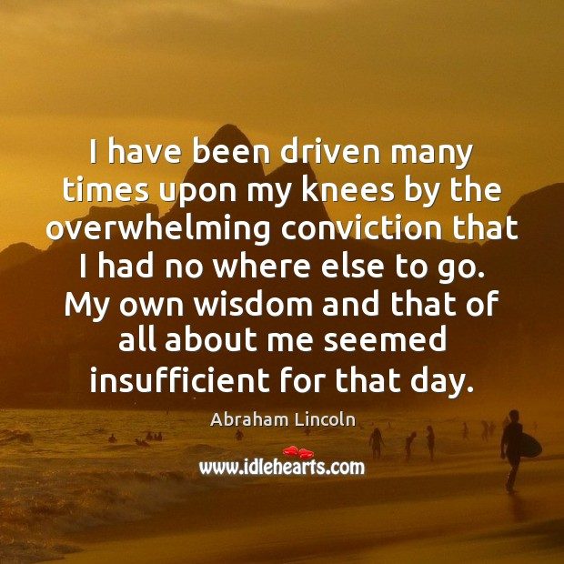 I have been driven many times upon my knees by the overwhelming Image