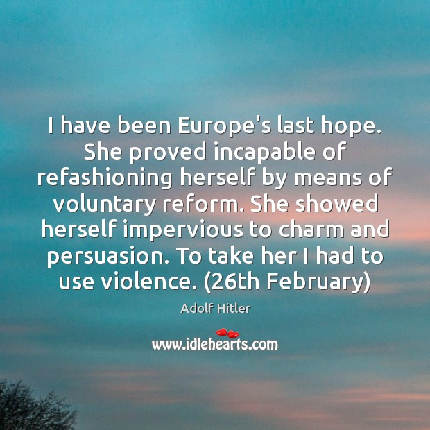 I have been Europe's last hope. She proved incapable of refashioning herself Adolf Hitler Picture Quote