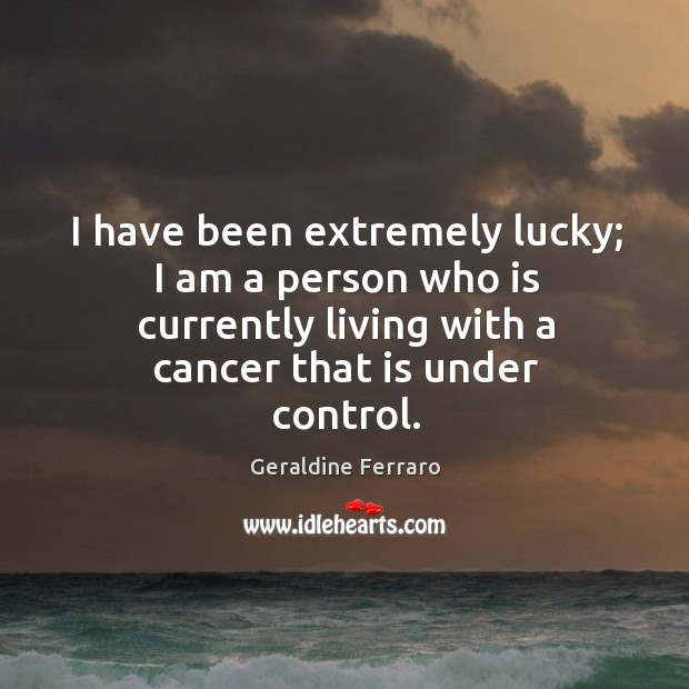 I have been extremely lucky; I am a person who is currently living with a cancer that is under control. Geraldine Ferraro Picture Quote
