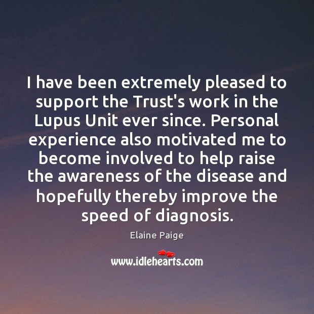 I have been extremely pleased to support the Trust's work in the Elaine Paige Picture Quote