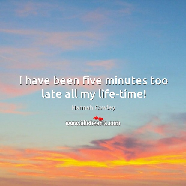 I have been five minutes too late all my life-time! Image