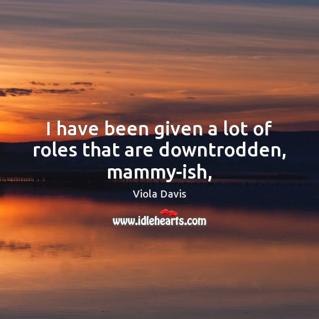 I have been given a lot of roles that are downtrodden, mammy-ish, Viola Davis Picture Quote