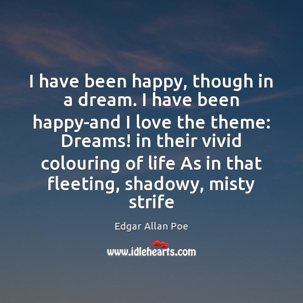 I have been happy, though in a dream. I have been happy-and Edgar Allan Poe Picture Quote