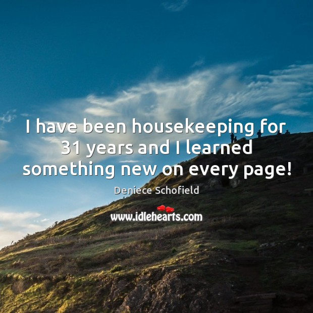 I have been housekeeping for 31 years and I learned something new on every page! Deniece Schofield Picture Quote