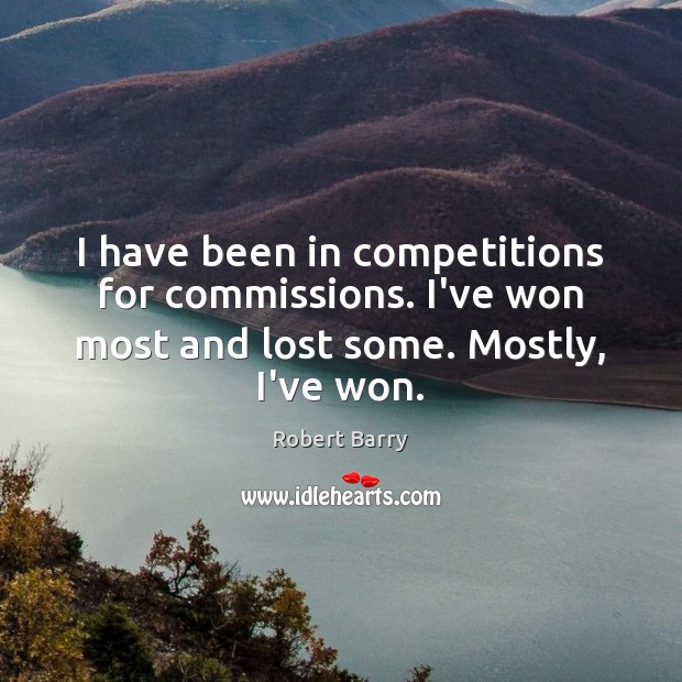 I have been in competitions for commissions. I've won most and lost Robert Barry Picture Quote