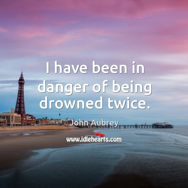 I have been in danger of being drowned twice. Image