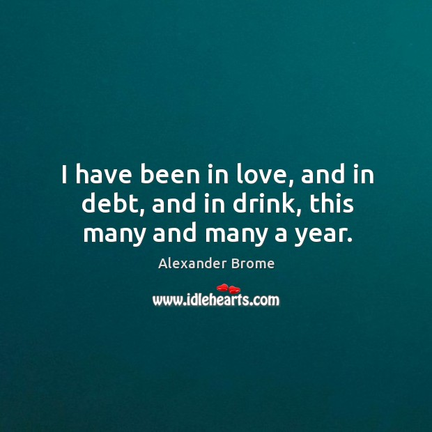 I have been in love, and in debt, and in drink, this many and many a year. Image