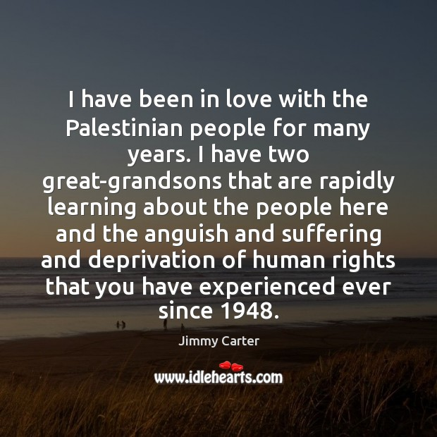 I have been in love with the Palestinian people for many years. Jimmy Carter Picture Quote
