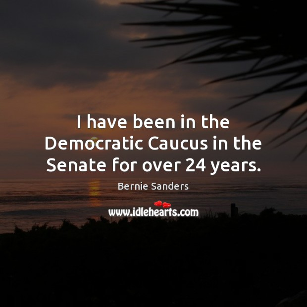 I have been in the Democratic Caucus in the Senate for over 24 years. Bernie Sanders Picture Quote