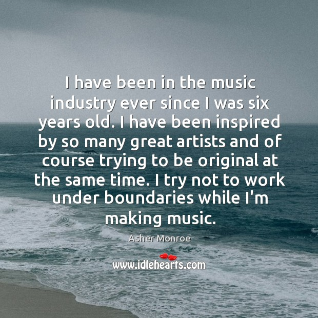 Image, I have been in the music industry ever since I was six
