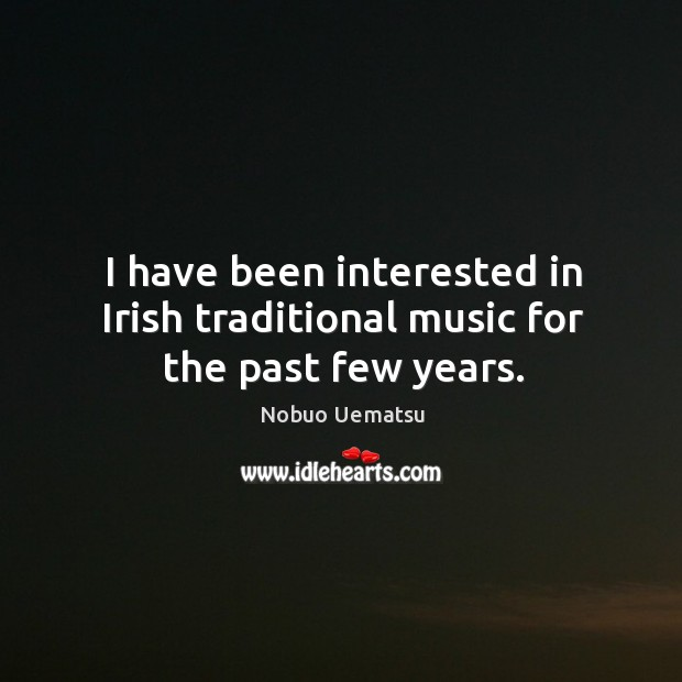 I have been interested in irish traditional music for the past few years. Nobuo Uematsu Picture Quote