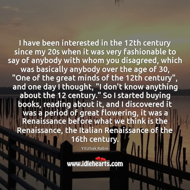 I have been interested in the 12th century since my 20s when Yitzhak Rabin Picture Quote