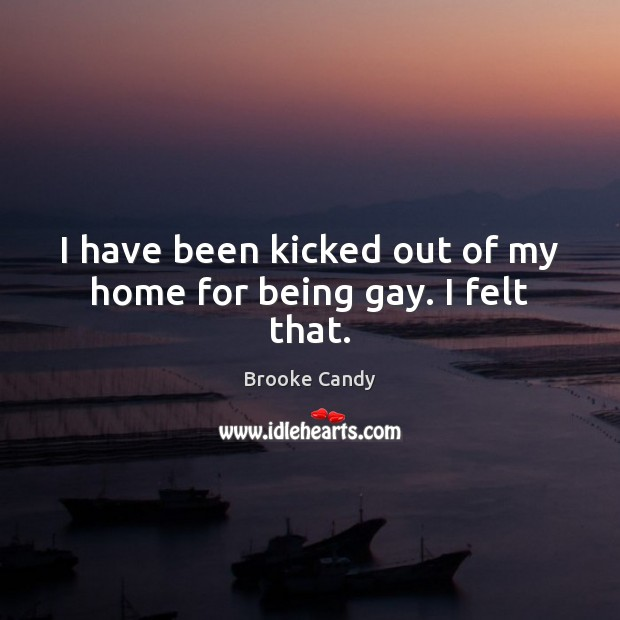 Image, I have been kicked out of my home for being gay. I felt that.