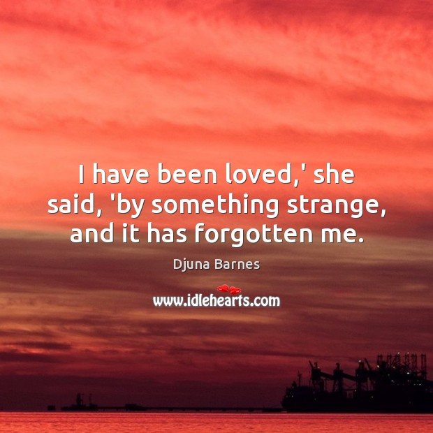 I have been loved,' she said, 'by something strange, and it has forgotten me. Image