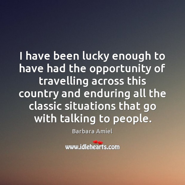 I have been lucky enough to have had the opportunity of travelling Barbara Amiel Picture Quote
