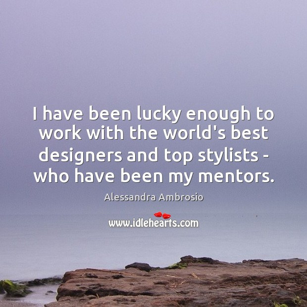 I have been lucky enough to work with the world's best designers Image