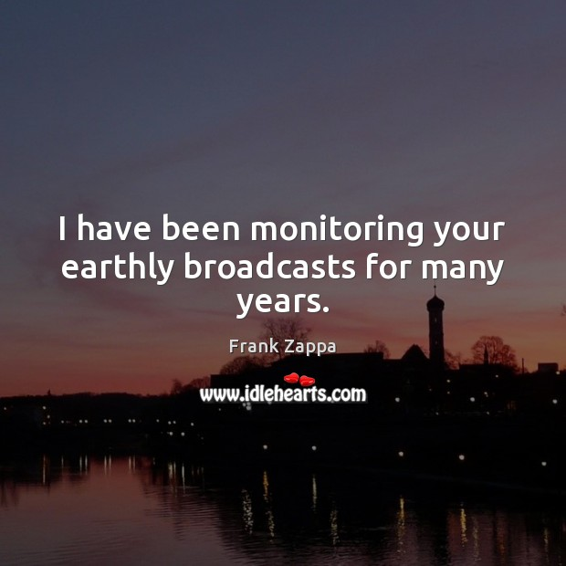 I have been monitoring your earthly broadcasts for many years. Image