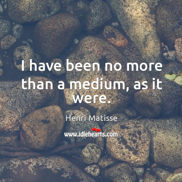 I have been no more than a medium, as it were. Image