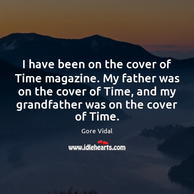 Image, I have been on the cover of Time magazine. My father was