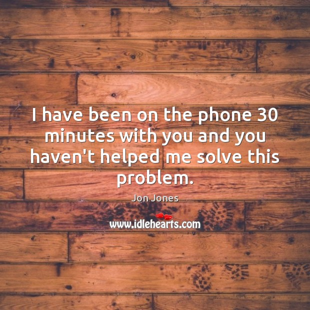 I have been on the phone 30 minutes with you and you haven't helped me solve this problem. Jon Jones Picture Quote