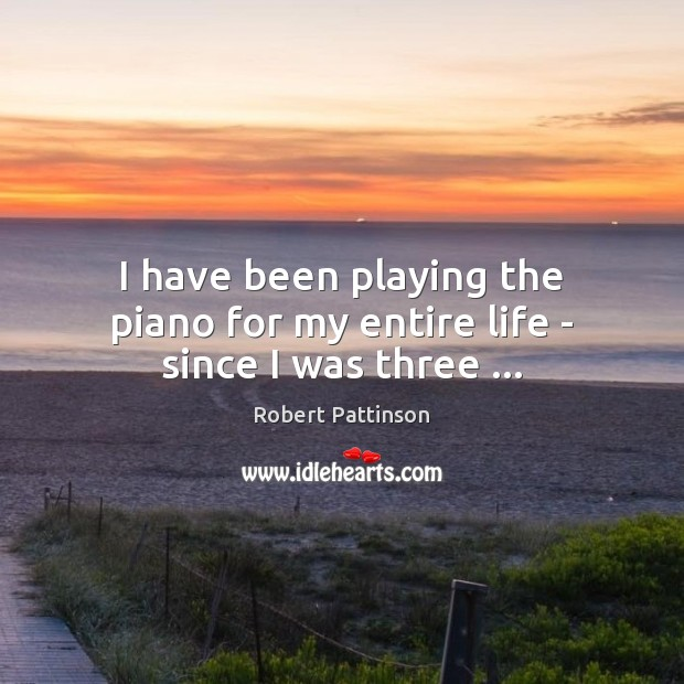 Image, I have been playing the piano for my entire life – since I was three …