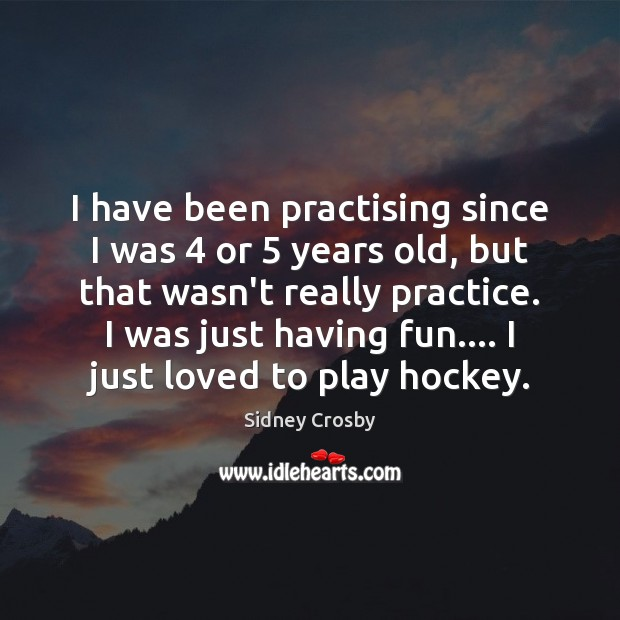 I have been practising since I was 4 or 5 years old, but that Sidney Crosby Picture Quote