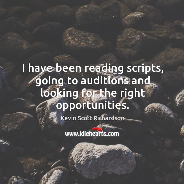 I have been reading scripts, going to auditions and looking for the right opportunities. Kevin Scott Richardson Picture Quote