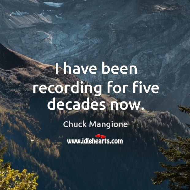 I have been recording for five decades now. Chuck Mangione Picture Quote